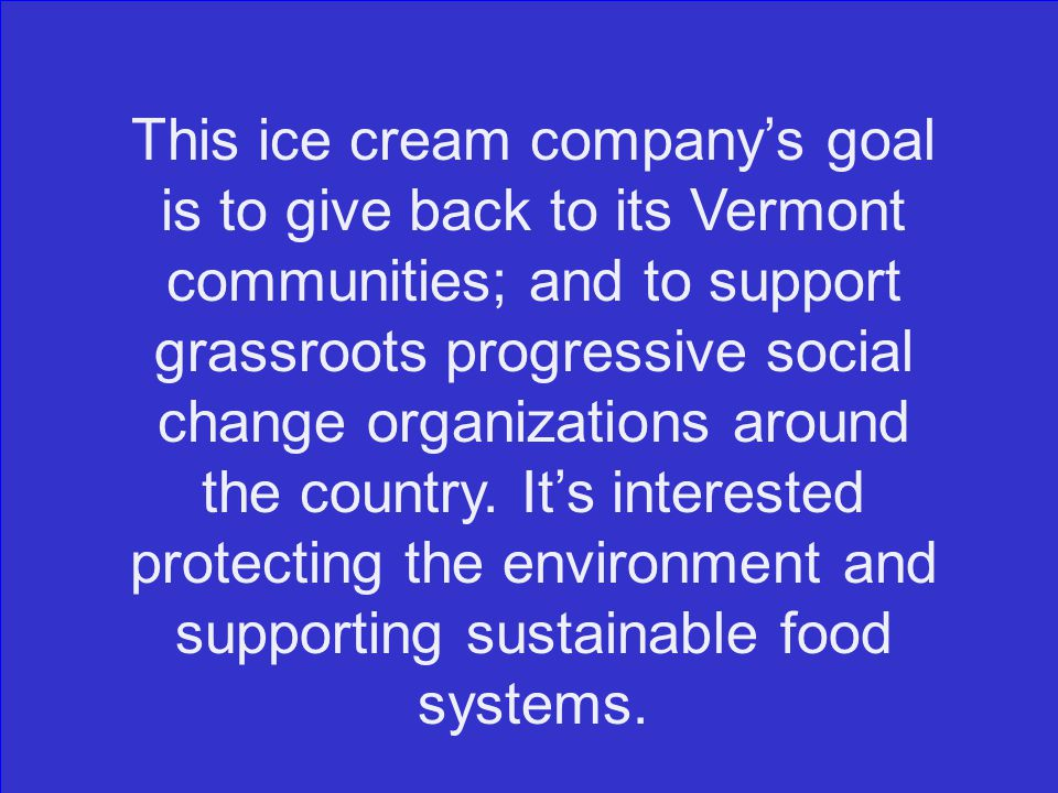 This ice cream company's goal is to give back to its Vermont communities; and to support grassroots progressive social change organizations around the country.