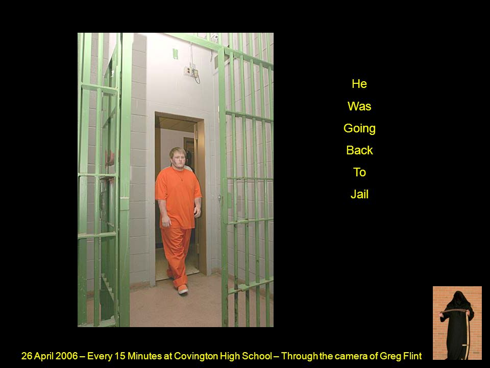 26 April 2006 – Every 15 Minutes at Covington High School – Through the camera of Greg Flint He Was Going Back To Jail