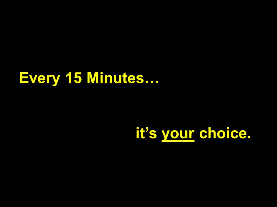 Every 15 Minutes… it's your choice.