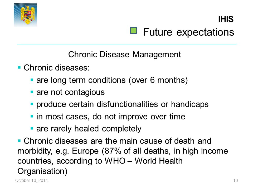 Chronic Disease Management October 10, 201410  Chronic diseases:  are long term conditions (over 6 months)  are not contagious  produce certain di
