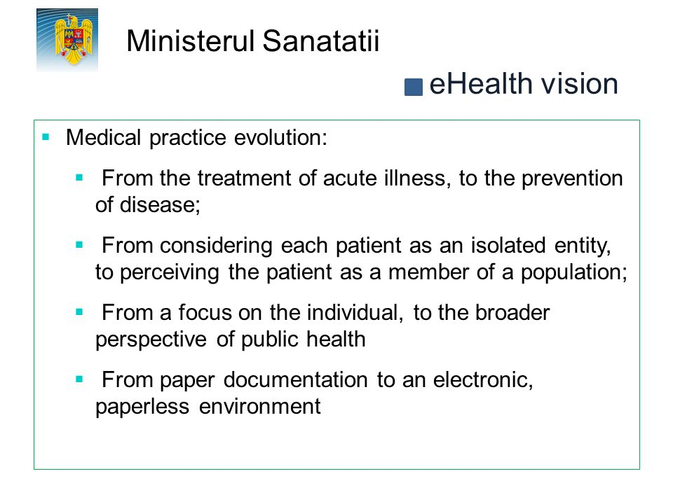 Ministerul Sanatatii  Medical practice evolution:  From the treatment of acute illness, to the prevention of disease;  From considering each patien