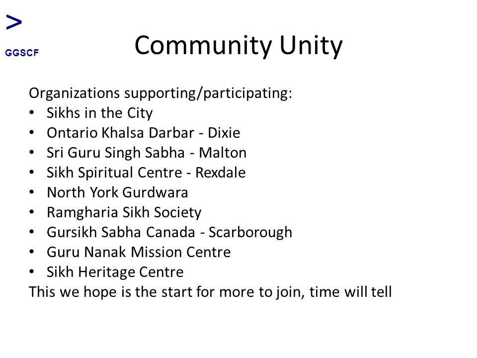 Community Unity Organizations supporting/participating: Sikhs in the City Ontario Khalsa Darbar - Dixie Sri Guru Singh Sabha - Malton Sikh Spiritual Centre - Rexdale North York Gurdwara Ramgharia Sikh Society Gursikh Sabha Canada - Scarborough Guru Nanak Mission Centre Sikh Heritage Centre This we hope is the start for more to join, time will tell > GGSCF