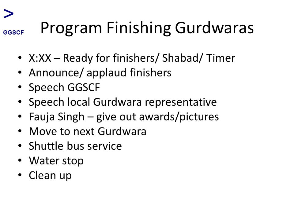 Program Finishing Gurdwaras X:XX – Ready for finishers/ Shabad/ Timer Announce/ applaud finishers Speech GGSCF Speech local Gurdwara representative Fauja Singh – give out awards/pictures Move to next Gurdwara Shuttle bus service Water stop Clean up > GGSCF