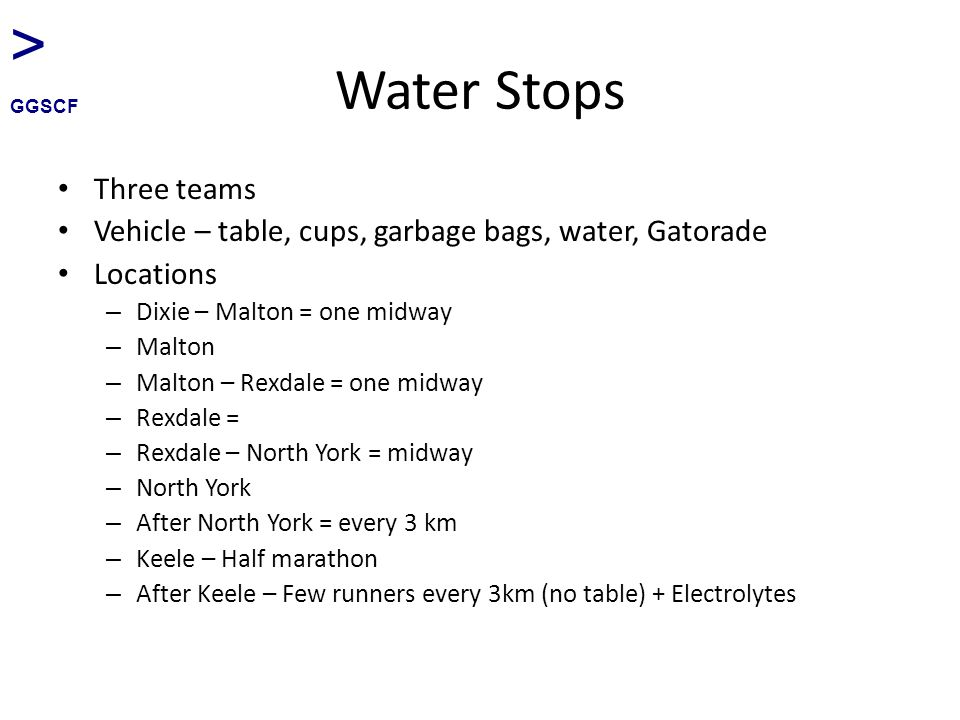 Water Stops Three teams Vehicle – table, cups, garbage bags, water, Gatorade Locations – Dixie – Malton = one midway – Malton – Malton – Rexdale = one midway – Rexdale = – Rexdale – North York = midway – North York – After North York = every 3 km – Keele – Half marathon – After Keele – Few runners every 3km (no table) + Electrolytes > GGSCF