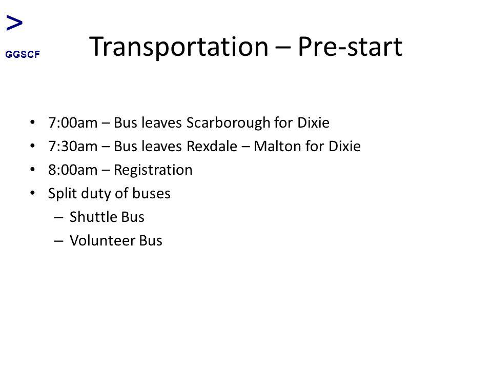 Transportation – Pre-start 7:00am – Bus leaves Scarborough for Dixie 7:30am – Bus leaves Rexdale – Malton for Dixie 8:00am – Registration Split duty of buses – Shuttle Bus – Volunteer Bus > GGSCF