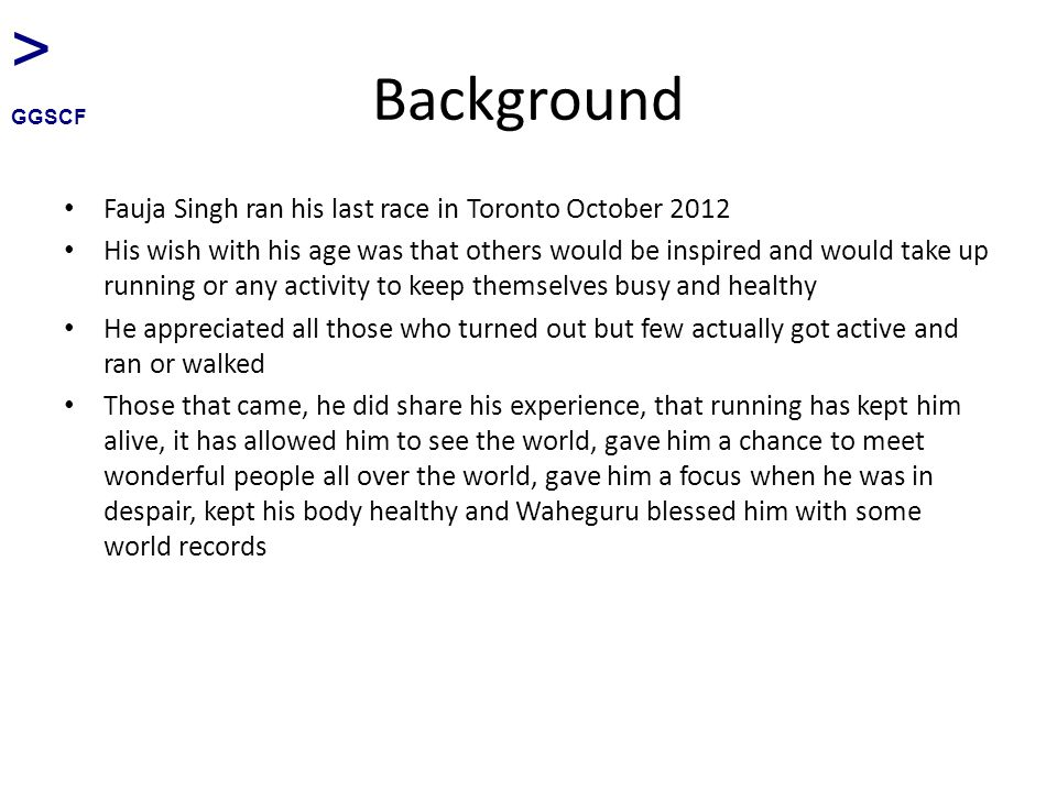 Background Fauja Singh ran his last race in Toronto October 2012 His wish with his age was that others would be inspired and would take up running or any activity to keep themselves busy and healthy He appreciated all those who turned out but few actually got active and ran or walked Those that came, he did share his experience, that running has kept him alive, it has allowed him to see the world, gave him a chance to meet wonderful people all over the world, gave him a focus when he was in despair, kept his body healthy and Waheguru blessed him with some world records > GGSCF