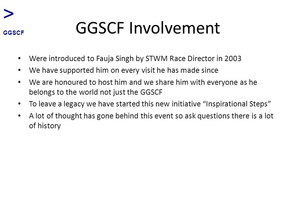 GGSCF Involvement Were introduced to Fauja Singh by STWM Race Director in 2003 We have supported him on every visit he has made since We are honoured to host him and we share him with everyone as he belongs to the world not just the GGSCF To leave a legacy we have started this new initiative Inspirational Steps A lot of thought has gone behind this event so ask questions there is a lot of history > GGSCF