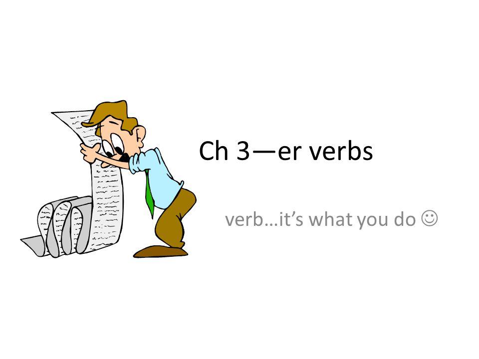 Ch 3—er verbs verb…it's what you do