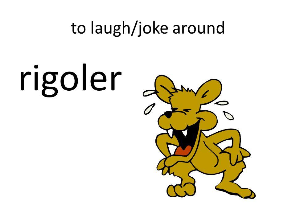 to laugh/joke around rigoler