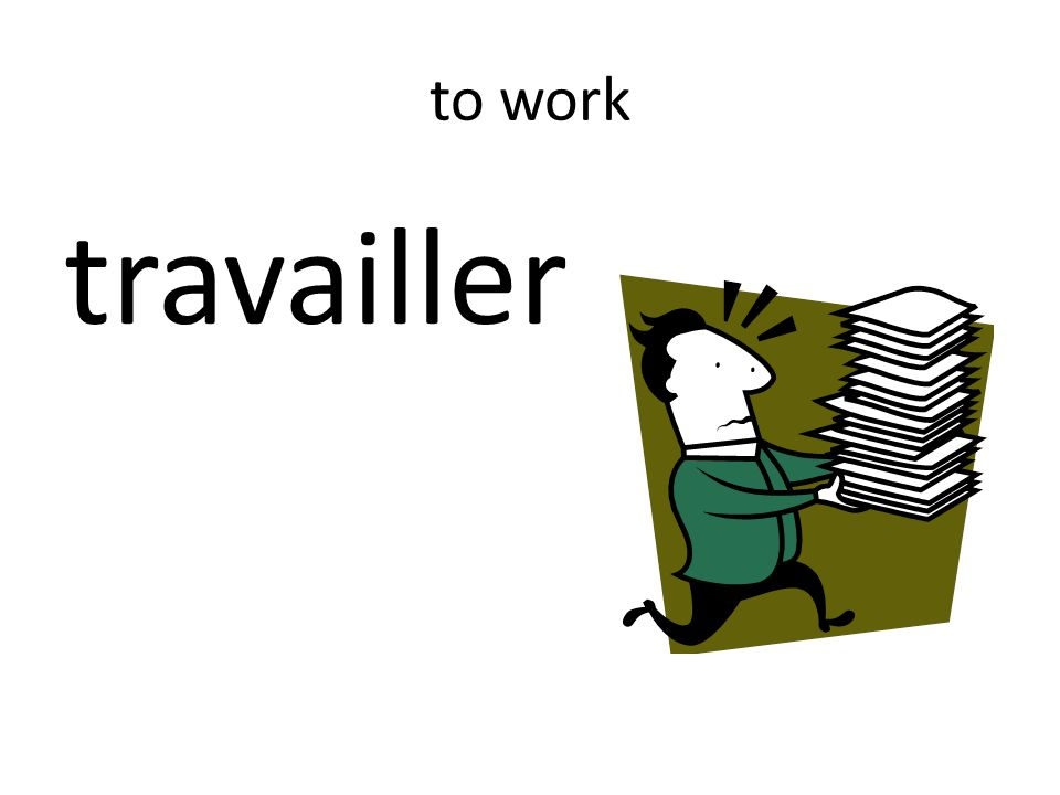 to work travailler