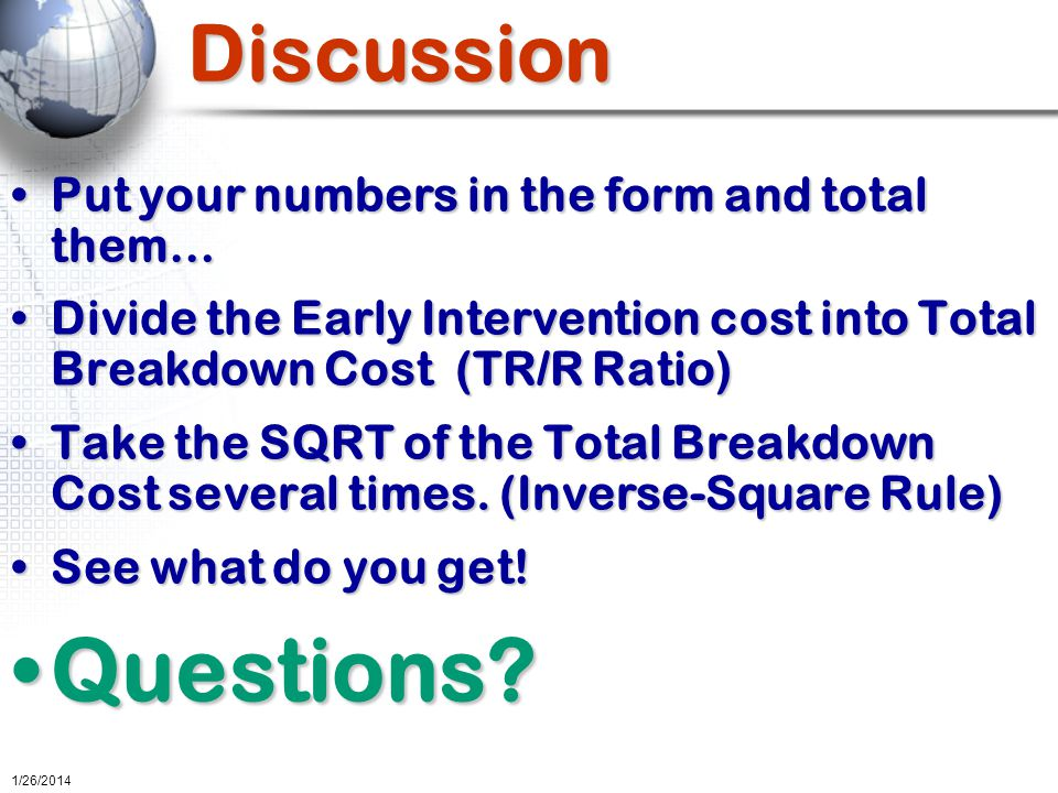 Discussion Put your numbers in the form and total them…Put your numbers in the form and total them… Divide the Early Intervention cost into Total Breakdown Cost (TR/R Ratio)Divide the Early Intervention cost into Total Breakdown Cost (TR/R Ratio) Take the SQRT of the Total Breakdown Cost several times.