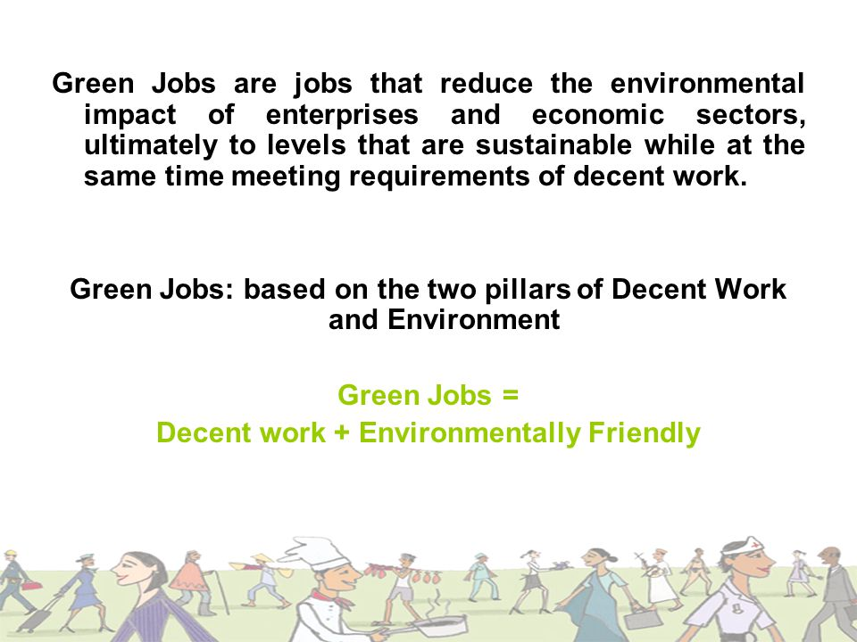Green Jobs are jobs that reduce the environmental impact of enterprises and economic sectors, ultimately to levels that are sustainable while at the same time meeting requirements of decent work.