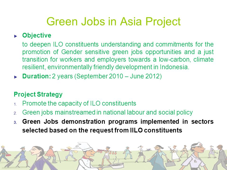 Green Jobs in Asia Project ► Objective to deepen ILO constituents understanding and commitments for the promotion of Gender sensitive green jobs opportunities and a just transition for workers and employers towards a low-carbon, climate resilient, environmentally friendly development in Indonesia.