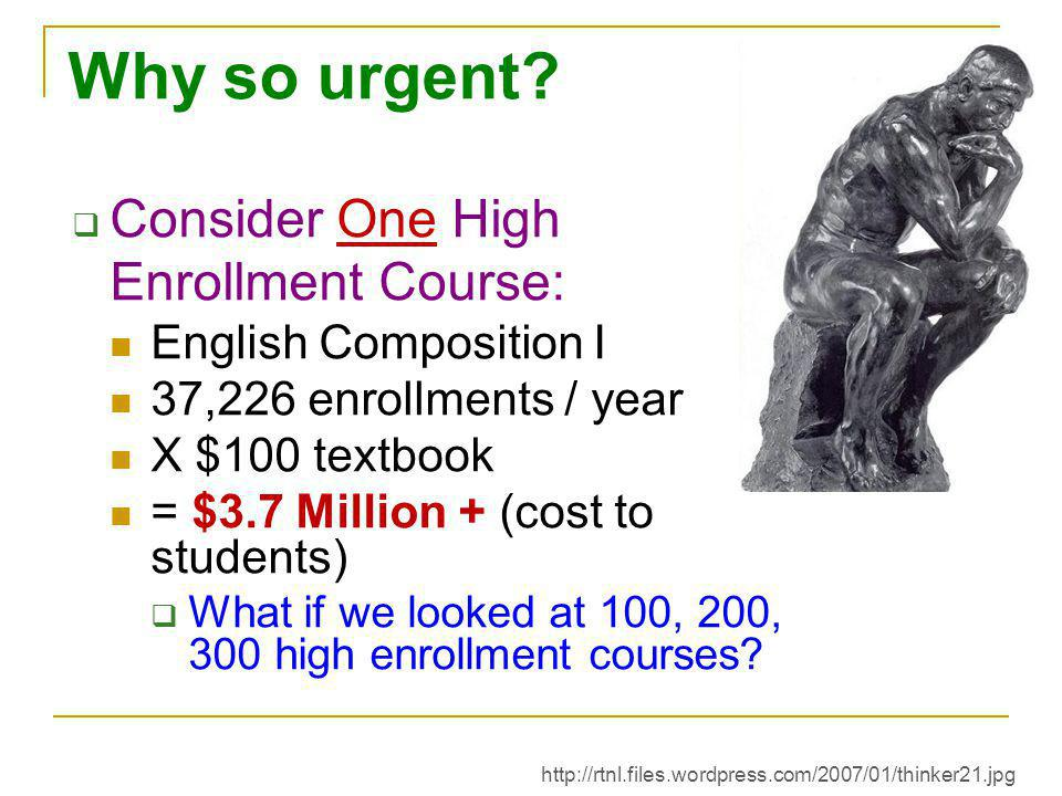 Why so urgent?  Consider One High Enrollment Course: English Composition I 37,226 enrollments / year X $100 textbook = $3.7 Million + (cost to studen