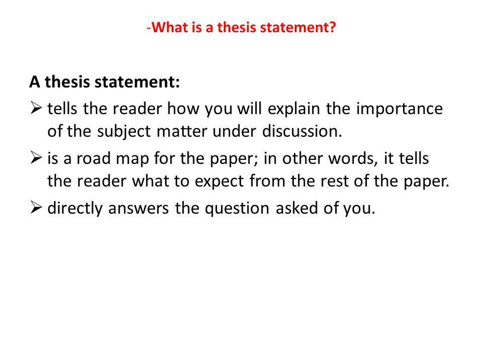 -What is a thesis statement? A thesis statement:  tells the reader how you will explain the importance of the subject matter under discussion.  is a