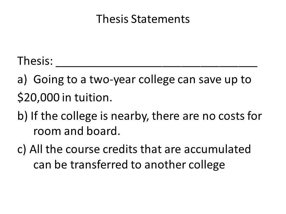 Thesis Statements Thesis: ________________________________ a)Going to a two-year college can save up to $20,000 in tuition. b) If the college is nearb