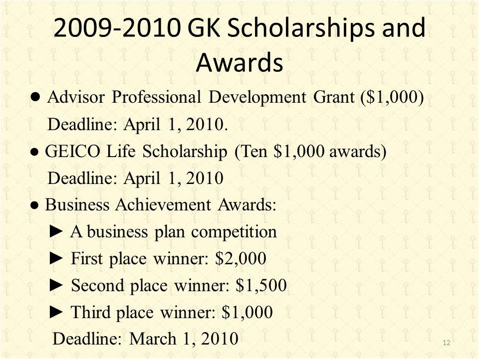 2009-2010 GK Scholarships and Awards ● Advisor Professional Development Grant ($1,000) Deadline: April 1, 2010. ● GEICO Life Scholarship (Ten $1,000 a