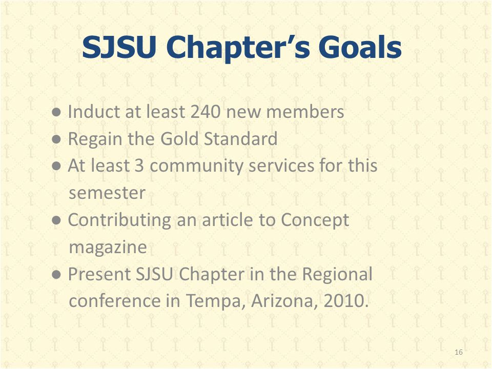 SJSU Chapter's Goals ● Induct at least 240 new members ● Regain the Gold Standard ● At least 3 community services for this semester ● Contributing an article to Concept magazine ● Present SJSU Chapter in the Regional conference in Tempa, Arizona, 2010.