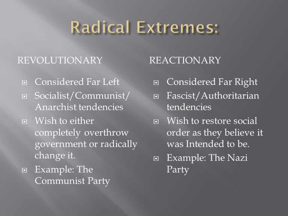 REVOLUTIONARYREACTIONARY  Considered Far Left  Socialist/Communist/ Anarchist tendencies  Wish to either completely overthrow government or radically change it.