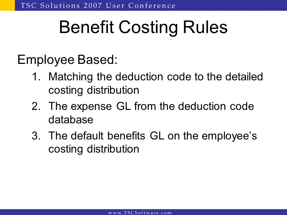 Benefit Costing Rules Employee Based: 1.Matching the deduction code to the detailed costing distribution 2.The expense GL from the deduction code data