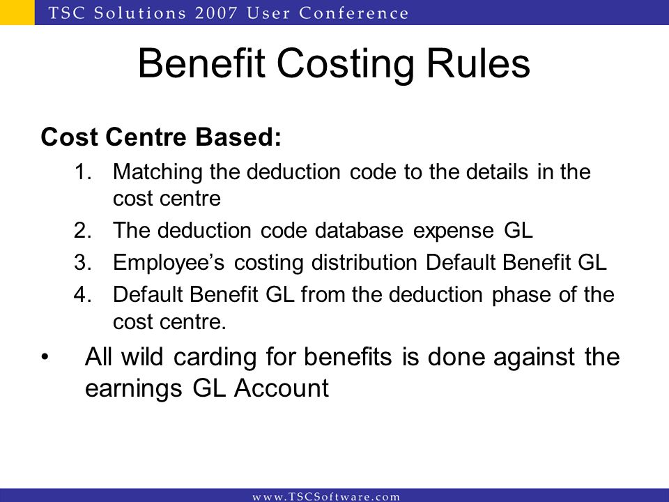 Benefit Costing Rules Cost Centre Based: 1.Matching the deduction code to the details in the cost centre 2.The deduction code database expense GL 3.Em