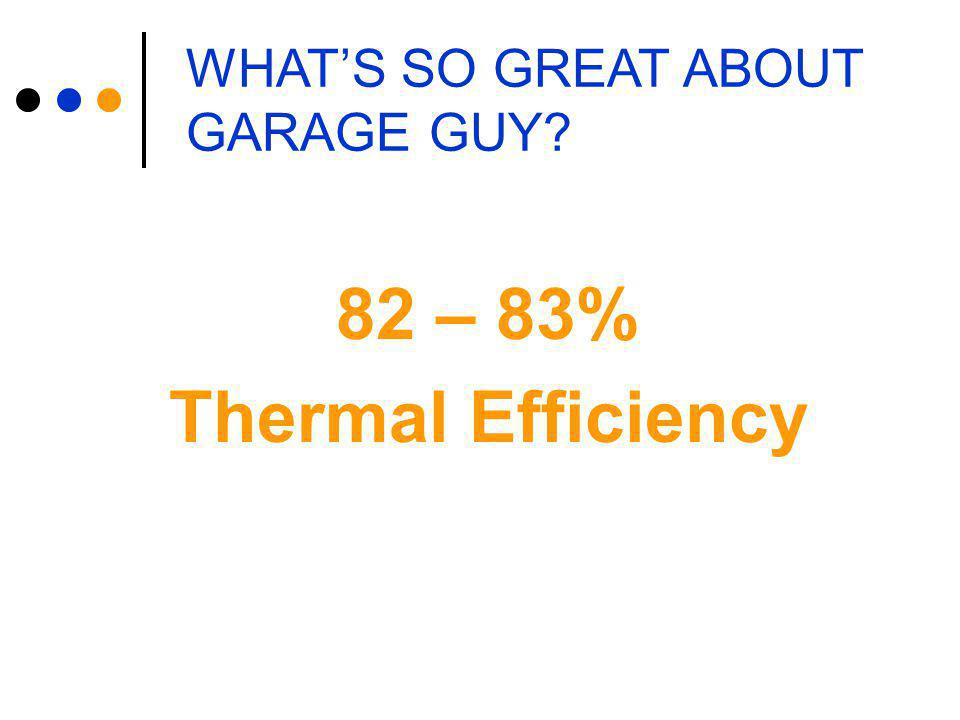 WHAT'S SO GREAT ABOUT GARAGE GUY? 82 – 83% Thermal Efficiency