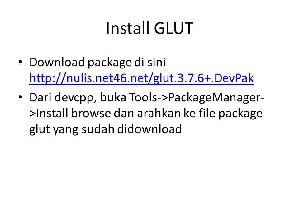 Install GLUT Download package di sini http://nulis.net46.net/glut.3.7.6+.DevPak http://nulis.net46.net/glut.3.7.6+.DevPak Dari devcpp, buka Tools->PackageManager- >Install browse dan arahkan ke file package glut yang sudah didownload