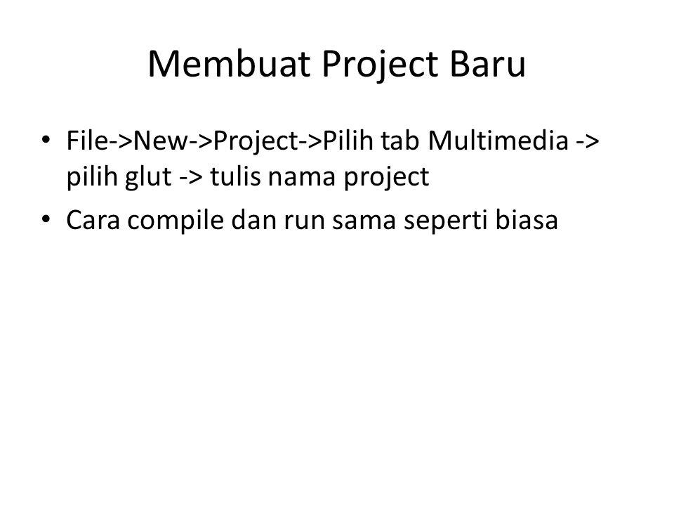 Membuat Project Baru File->New->Project->Pilih tab Multimedia -> pilih glut -> tulis nama project Cara compile dan run sama seperti biasa