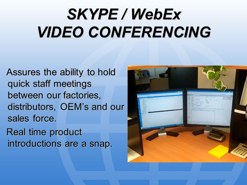 SKYPE / WebEx VIDEO CONFERENCING Assures the ability to hold quick staff meetings between our factories, distributors, OEM's and our sales force.