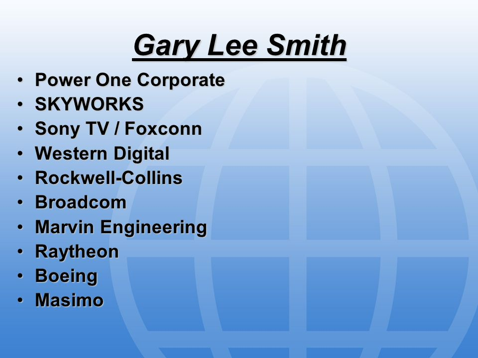 Gary Lee Smith Power One CorporatePower One Corporate SKYWORKSSKYWORKS Sony TV / FoxconnSony TV / Foxconn Western DigitalWestern Digital Rockwell-CollinsRockwell-Collins BroadcomBroadcom Marvin EngineeringMarvin Engineering RaytheonRaytheon BoeingBoeing MasimoMasimo