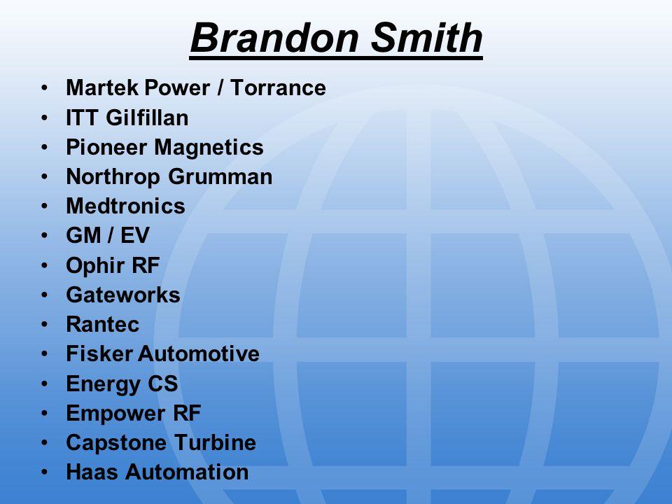 Brandon Smith Martek Power / Torrance ITT Gilfillan Pioneer Magnetics Northrop Grumman Medtronics GM / EV Ophir RF Gateworks Rantec Fisker Automotive Energy CS Empower RF Capstone Turbine Haas Automation