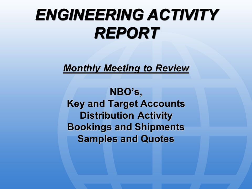 ENGINEERING ACTIVITY REPORT Monthly Meeting to Review NBO's, Key and Target Accounts Distribution Activity Bookings and Shipments Samples and Quotes
