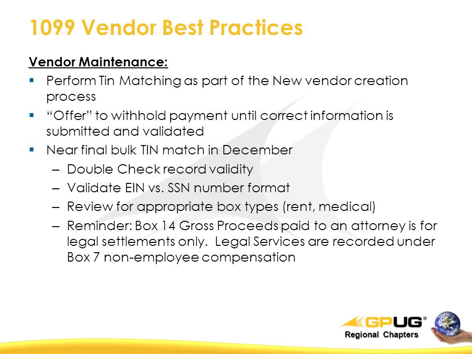 Regional Chapters 1099 Vendor Best Practices Vendor Maintenance:  Perform Tin Matching as part of the New vendor creation process  Offer to withhold payment until correct information is submitted and validated  Near final bulk TIN match in December – Double Check record validity – Validate EIN vs.