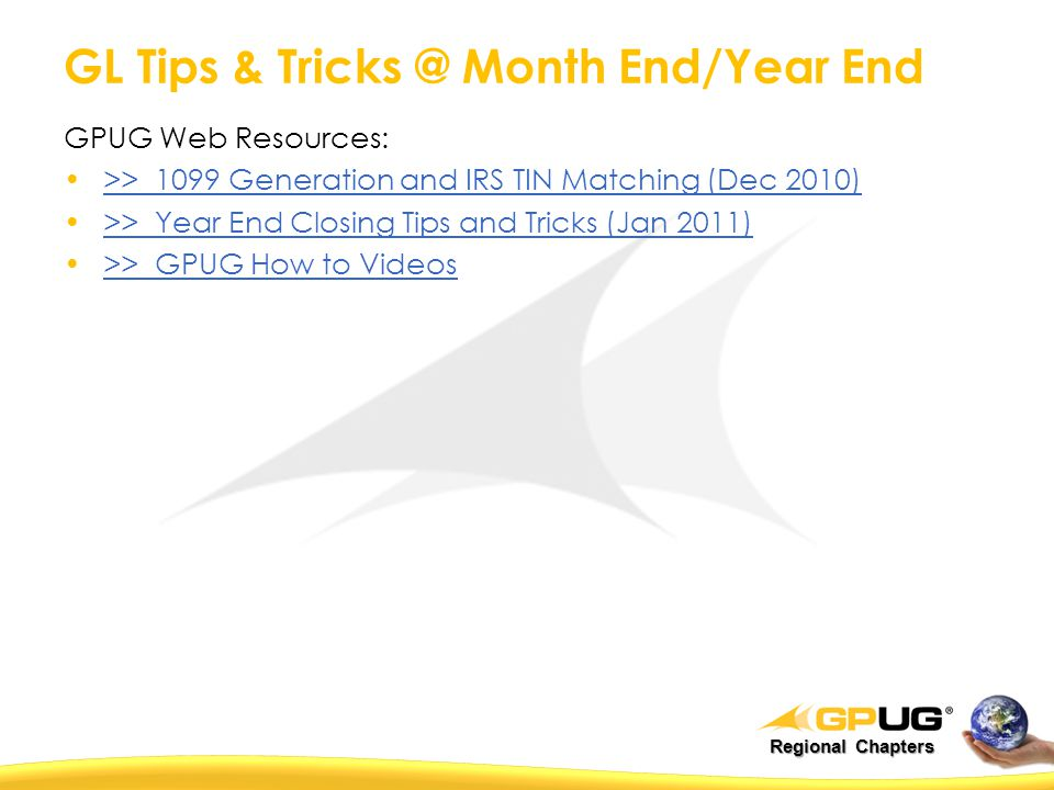 GL Tips & Tricks @ Month End/Year End GPUG Web Resources: >> 1099 Generation and IRS TIN Matching (Dec 2010) >> Year End Closing Tips and Tricks (Jan 2011) >> GPUG How to Videos