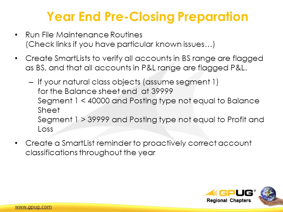 Regional Chapters Year End Pre-Closing Preparation Run File Maintenance Routines (Check links if you have particular known issues…) Create SmartLists to verify all accounts in BS range are flagged as BS, and that all accounts in P&L range are flagged P&L.