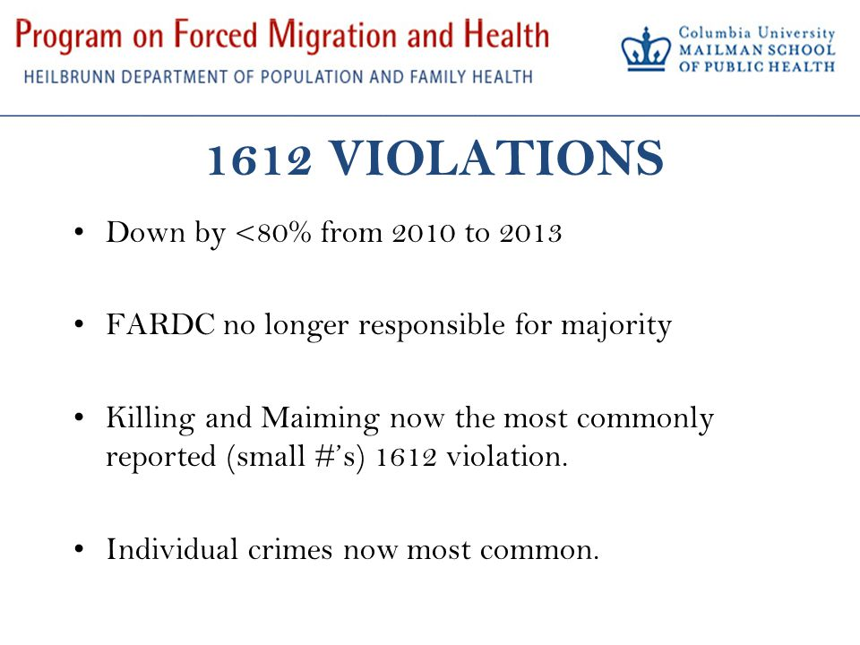 1612 VIOLATIONS Down by <80% from 2010 to 2013 FARDC no longer responsible for majority Killing and Maiming now the most commonly reported (small #'s)