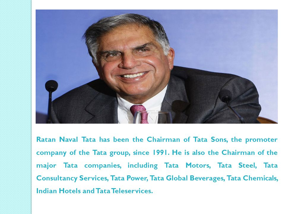 Ratan Naval Tata has been the Chairman of Tata Sons, the promoter company of the Tata group, since 1991. He is also the Chairman of the major Tata com