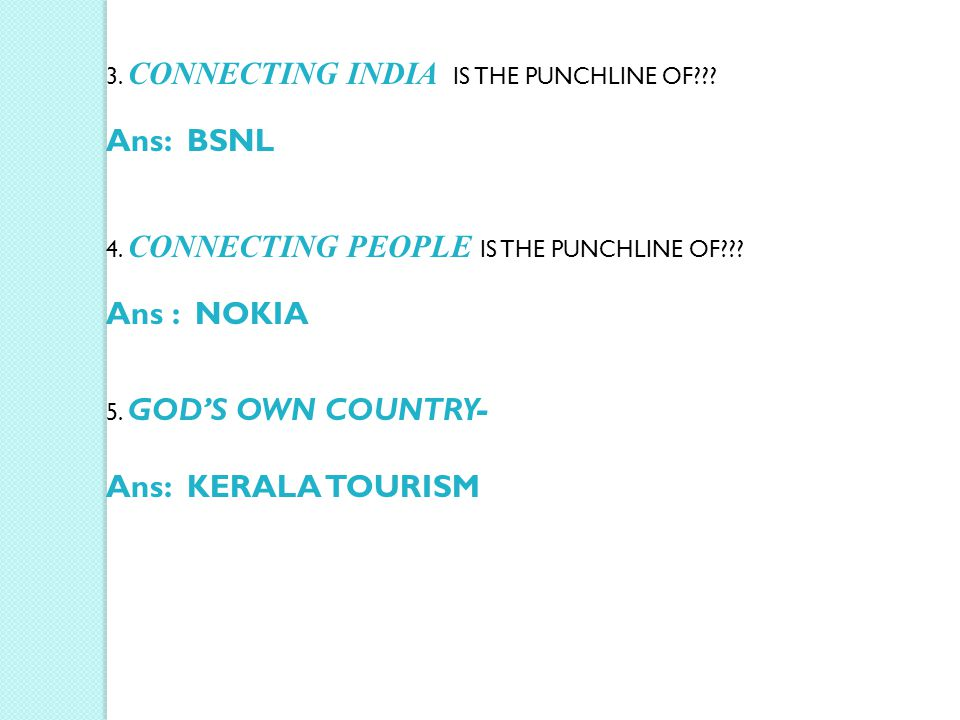 3. CONNECTING INDIA IS THE PUNCHLINE OF??? Ans: BSNL 4. CONNECTING PEOPLE IS THE PUNCHLINE OF??? Ans : NOKIA 5. GOD'S OWN COUNTRY- Ans: KERALA TOURISM