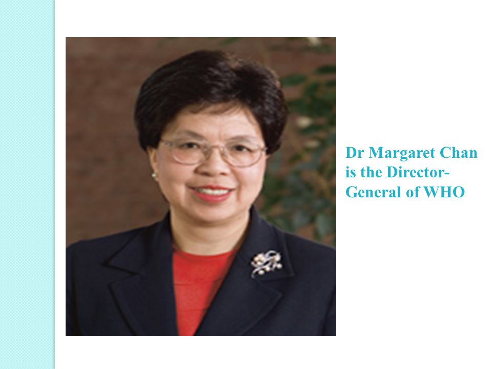 Dr Margaret Chan is the Director- General of WHO