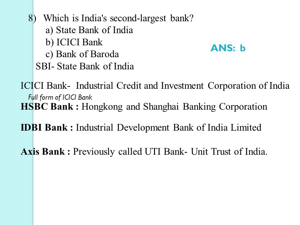 8)Which is India's second-largest bank? a) State Bank of India b) ICICI Bank c) Bank of Baroda SBI- State Bank of India Full form of ICICI Bank ICICI