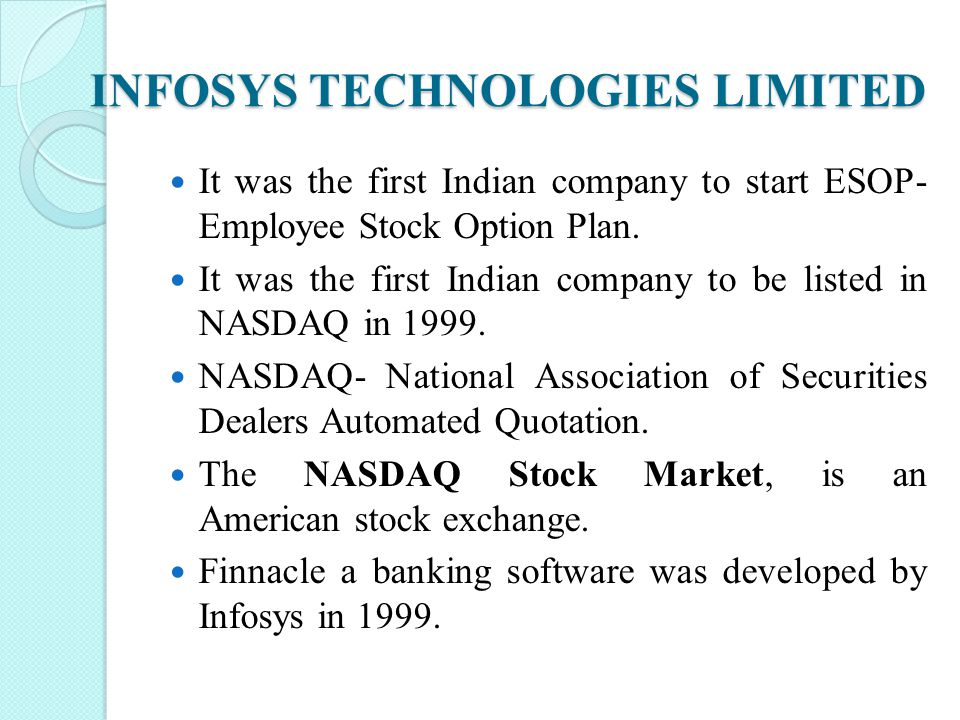 INFOSYS TECHNOLOGIES LIMITED It was the first Indian company to start ESOP- Employee Stock Option Plan. It was the first Indian company to be listed i