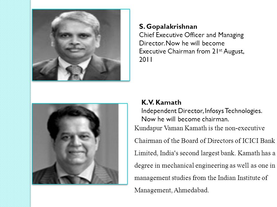 S. Gopalakrishnan Chief Executive Officer and Managing Director. Now he will become Executive Chairman from 21 st August, 2011 K.V. Kamath Independent