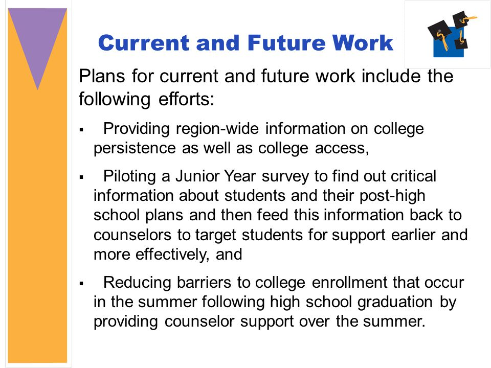 Current and Future Work Plans for current and future work include the following efforts:  Providing region-wide information on college persistence as well as college access,  Piloting a Junior Year survey to find out critical information about students and their post-high school plans and then feed this information back to counselors to target students for support earlier and more effectively, and  Reducing barriers to college enrollment that occur in the summer following high school graduation by providing counselor support over the summer.