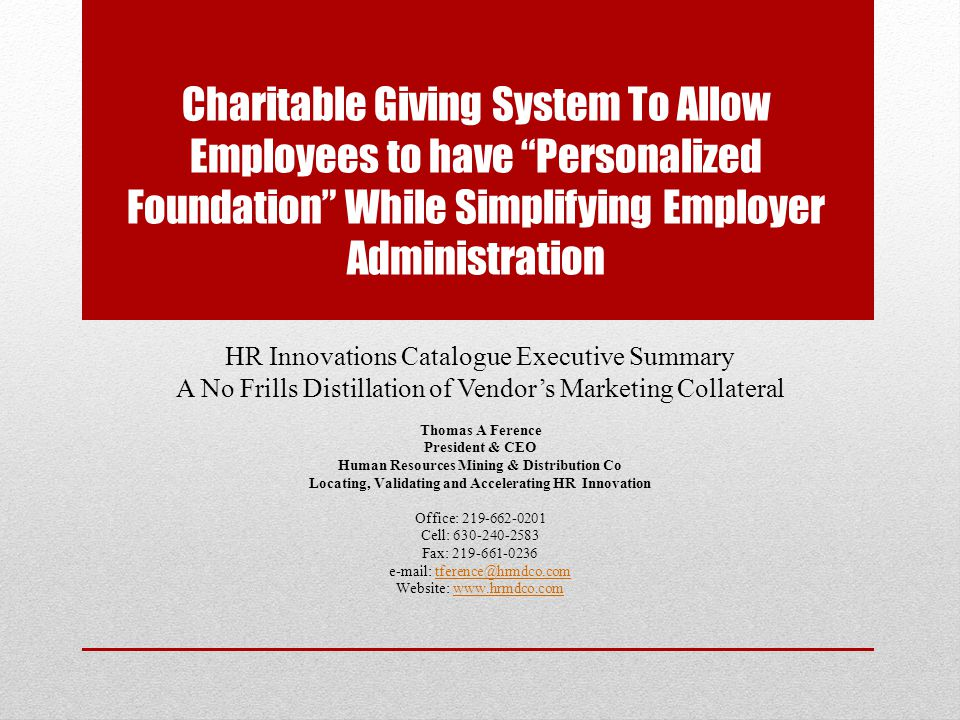 Charitable Giving System To Allow Employees to have Personalized Foundation While Simplifying Employer Administration HR Innovations Catalogue Executive Summary A No Frills Distillation of Vendor's Marketing Collateral Thomas A Ference President & CEO Human Resources Mining & Distribution Co Locating, Validating and Accelerating HR Innovation Office: 219-662-0201 Cell: 630-240-2583 Fax: 219-661-0236 e-mail: tference@hrmdco.comtference@hrmdco.com Website: www.hrmdco.comwww.hrmdco.com