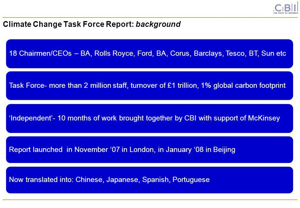 Climate Change Task Force Report: background 18 Chairmen/CEOs – BA, Rolls Royce, Ford, BA, Corus, Barclays, Tesco, BT, Sun etc Task Force- more than 2 million staff, turnover of £1 trillion, 1% global carbon footprint'Independent'- 10 months of work brought together by CBI with support of McKinsey Report launched in November '07 in London, in January '08 in BeijingNow translated into: Chinese, Japanese, Spanish, Portuguese