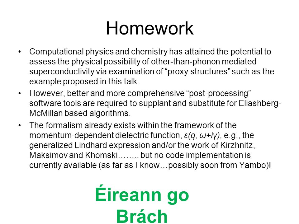 Homework Computational physics and chemistry has attained the potential to assess the physical possibility of other-than-phonon mediated superconductivity via examination of proxy structures such as the example proposed in this talk.