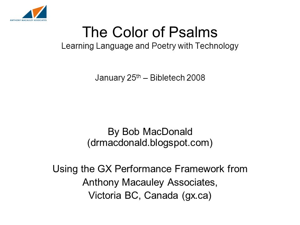 The Color of Psalms Learning Language and Poetry with Technology January 25 th – Bibletech 2008 By Bob MacDonald (drmacdonald.blogspot.com) Using the GX Performance Framework from Anthony Macauley Associates, Victoria BC, Canada (gx.ca)