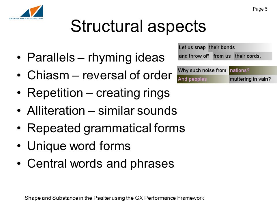 Shape and Substance in the Psalter using the GX Performance Framework Page 5 Structural aspects Parallels – rhyming ideas Chiasm – reversal of order Repetition – creating rings Alliteration – similar sounds Repeated grammatical forms Unique word forms Central words and phrases
