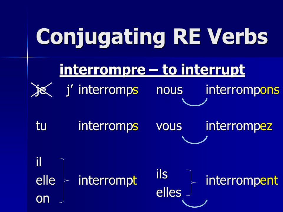 Conjugating RE Verbs jetuilelleonnousvousilselles interrompre – to interrupt interrompinterrompinterrompinterrompinterrompinterrompsstonsezentj'