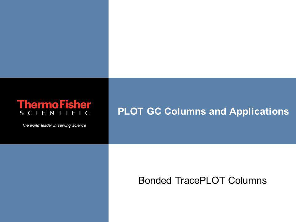 The world leader in serving science PLOT GC Columns and Applications Bonded TracePLOT Columns